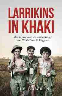 Larrikins In Khaki: Tales Of Irreverence And Courage From World War Ii Diggers by Tim Bowden