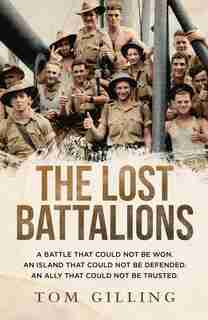 The Lost Battalions: A Battle That Could Not Be Won. An Island That Could Not Be Defended. An Ally That Could Not Be Tru by Tom Gilling