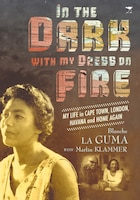 In The Dark With My Dress On Fire: My Life In Cape Town, London, Havana And Home Again