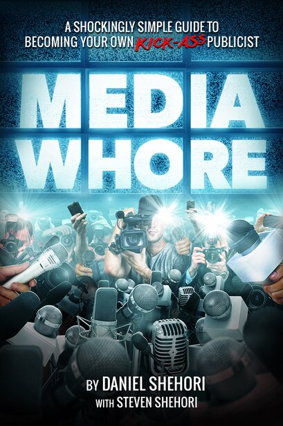 Media Whore: A Shockingly Simple Guide to Becoming Your Own Kickass Publicist by Daniel Shehori