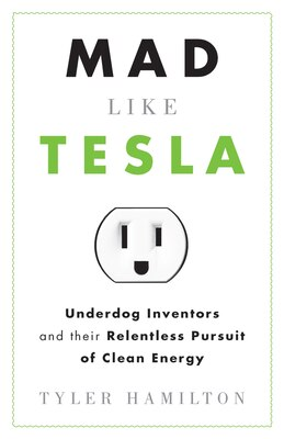 Book Mad Like Tesla: Underdog Inventors and their Relentless Pursuit of Clean Energy by Tyler Hamilton
