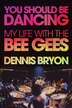 You Should Be Dancing: My Life With The Bee Gees by Dennis Bryon