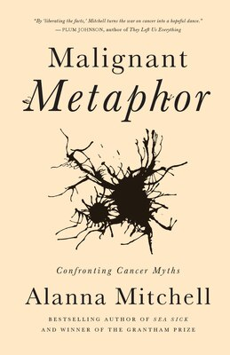 Book Malignant Metaphor: Confronting Cancer Myths by Alanna Mitchell