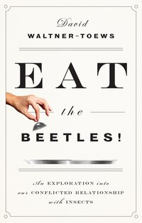 Eat The Beetles!: An Exploration Into Our Conflicted Relationship With Insects