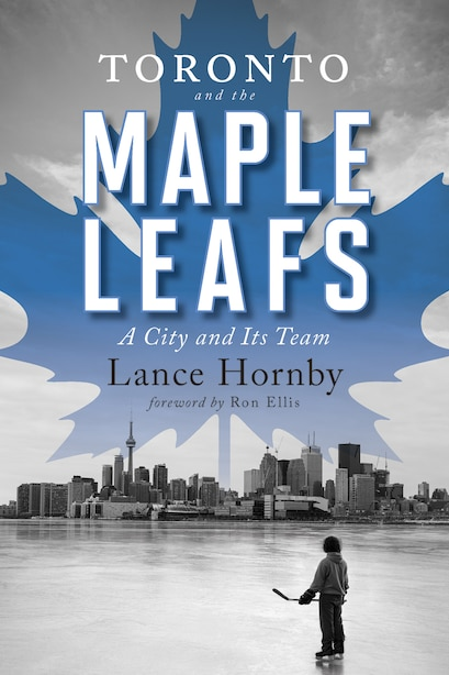 Toronto And The Maple Leafs: A City And Its Team by Lance Hornby