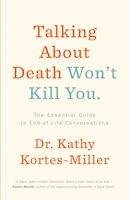 Talking About Death Won't Kill You: The Essential Guide To End-of-life Conversations