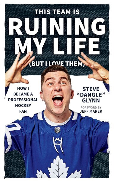 """This Team Is Ruining My Life (but I Love Them): How I Became A Professional Hockey Fan by Steve """"dangle"""" Glynn"""