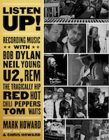 Listen Up!: Recording Music With Bob Dylan, Neil Young, U2, R.e.m., The Tragically Hip, Red Hot…