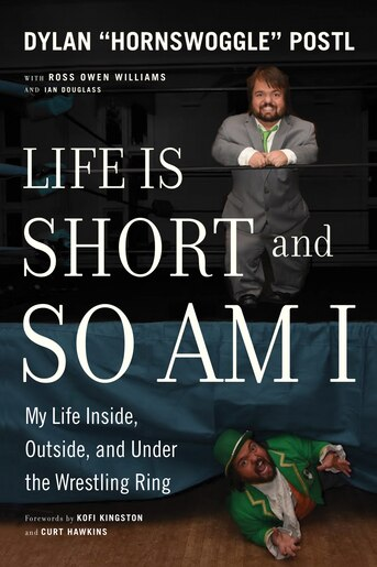 Life Is Short And So Am I: My Life Inside, Outside, And Under The Wrestling Ring by Dylan Postl