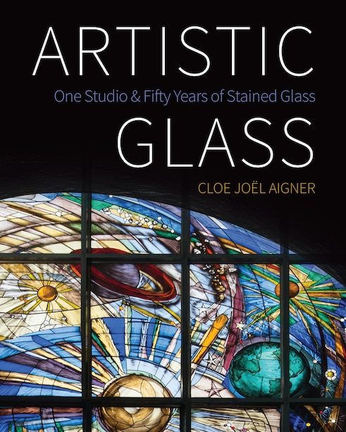 Artistic Glass: One Studio And Fifty Years Of Stained Glass de Cloe Joël Aigner