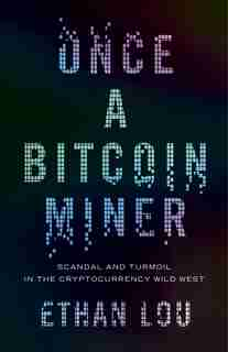 Once A Bitcoin Miner: Scandal And Turmoil In The Cryptocurrency Wild West by Ethan Lou