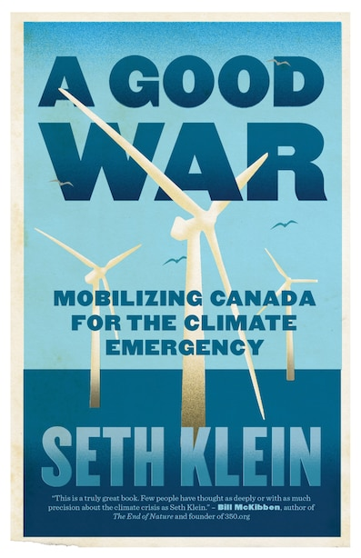 A Good War: Mobilizing Canada For The Climate Emergency by Seth Klein