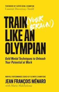 Train (your Brain) Like An Olympian: Gold Medal Techniques To Unleash Your Potential At Work by Jean François Ménard