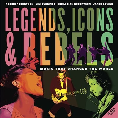Legends, Icons & Rebels: Music That Changed The World by Robbie Robertson
