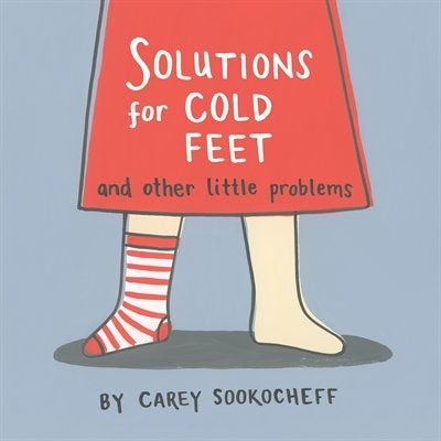 Solutions For Cold Feet And Other Little Problems by Carey Sookocheff
