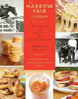 The Harrow Fair Cookbook: Prize-Winning Recipes Inspired by Canada's Favourite Country Fair by Moira Sanders