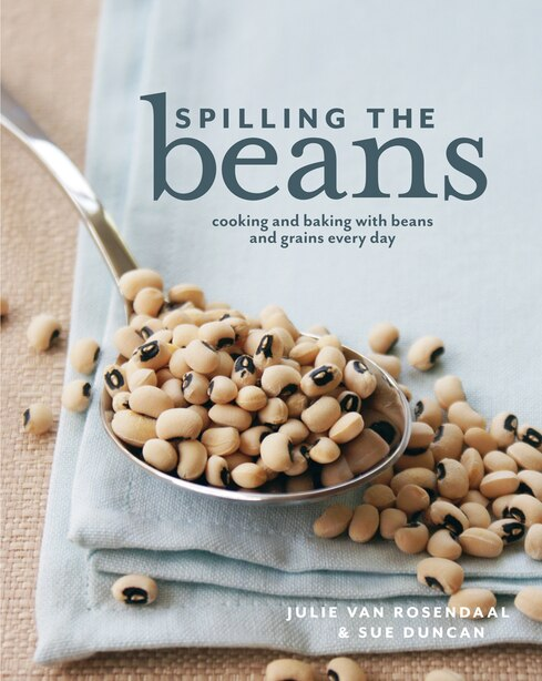 Spilling The Beans: Cooking And Baking With Beans Everyday by Julie Van Rosendaal