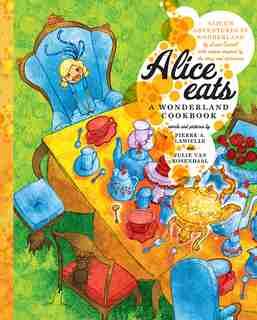 Alice Eats: A Wonderland Cookbook by Pierre A Lamielle
