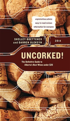 Book Uncorked!: The Definitive Guide to Alberta's Best Wines under $25, 2014 by Shelley Boettcher
