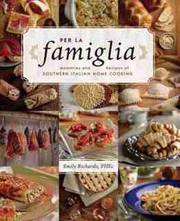 Per La Famiglia: Memories and Recipes of Southern Italian Home Cooking by Emily Richards