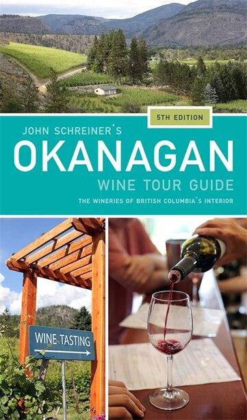 John Schreiner's Okanagan Wine Tour Guide: The wineries of British Columbia's interior 5th edition by John Schreiner