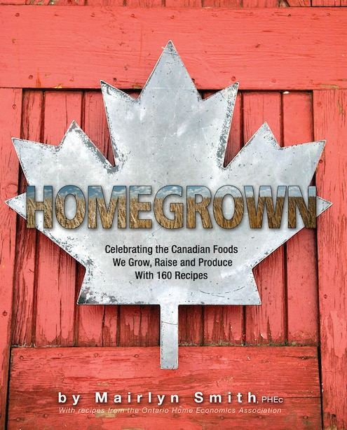 Homegrown: Celebrating The Canadian Foods We Grow, Raise And Produce by The Ontario Home Economics Association