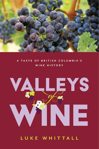 Valleys Of Wine: A Taste Of British Columbia's Wine History by Luke Whittall