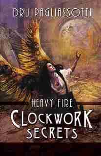 Clockwork Secrets: Heavy Fire by Dru Pagliassotti