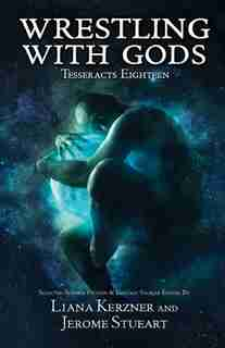 Tesseracts Eighteen: Wrestling With Gods by Liana K