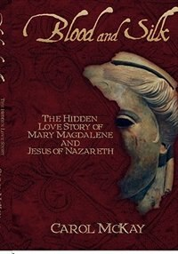 Blood And Silk: The Hidden Love Story Of Mary Magdalene And Jesus Of Nazareth by Carol McKay