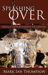 Splashing Over: Practical Anger Management For Christians