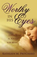 Worthy In His Eyes: Looking Beyond the Reflection in the Mirror