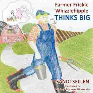 Farmer Frickle Whizzlehipple Thinks Big by Sandi Sellen