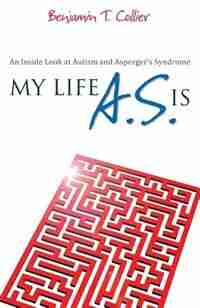My Life A.S. Is: An Inside Look at Autism and Asperger's Syndrome by Benjamin T. Collier