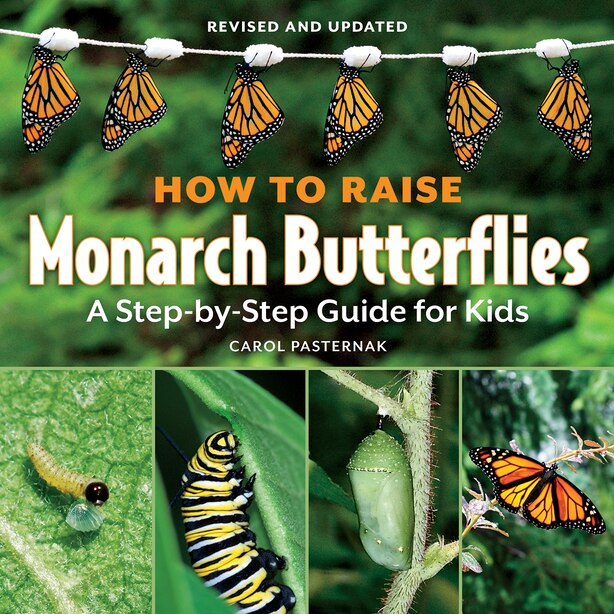 How to Raise Monarch Butterflies: A Step-by-Step Guide for Kids by Carol Pasternak