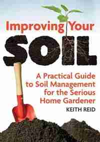 Improving Your Soil: A Practical Guide To Soil Management For The Serious Home Gardener by Keith Reid