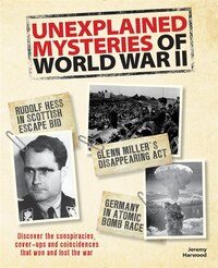 Unexplained Mysteries of World War II: Discover the Conspiracies, Cover-ups and Coincidences that…