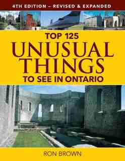 Top 125 Unusual Things to See in Ontario by Ron Brown