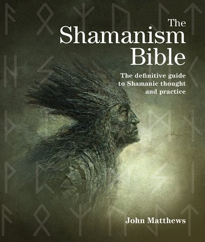 The Shamanism Bible: The Definitive Guide to Shamanic Thought and Practice by John Matthews