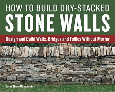 How To Build Dry-stacked Stone Walls: Design And Build Walls, Bridges And Follies Without Mortar by John Shaw-rimmington