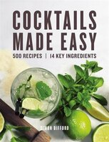 Cocktails Made Easy: 500 Recipes, 14 Key Ingredients