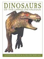 Dinosaurs Of The Upper Cretaceous: 25 Dinosaurs From 89--65 Million Years Ago