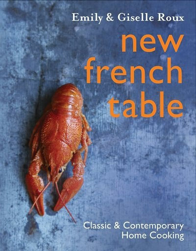New French Table: Classic and Contemporary Home Cooking by Emily Roux