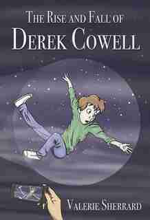 The Rise And Fall Of Derek Cowell by Valerie Sherrard