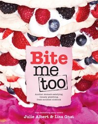 BITE ME TOO: Another Stomach-Satisfying, Visually Gratifying, Fresh-Mouthed Cookbook