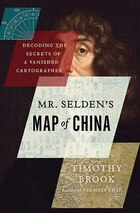Mr Seldens Map of China: Decoding The Secrets Of A Vanished Cartographer
