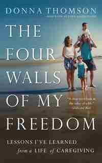 The Four Walls of My Freedom: Lessons I've Learned from a Life of Caregiving by DONNA THOMSON