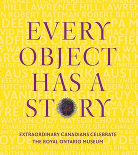Every Object Has a Story: Extraordinary Canadians Celebratethe Royal Ontario Museum