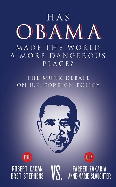 Has Obama Made the World a More Dangerous Place?: The Munk Debate on America Foreign Policy by Bret Stephens