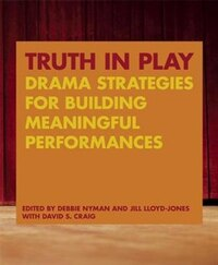 Truth in Play: Drama Strategies for Building Meaningful Performances